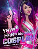 Yaya Han's World of Cosplay: A Guide to Cosplay and Costuming: A Guide...